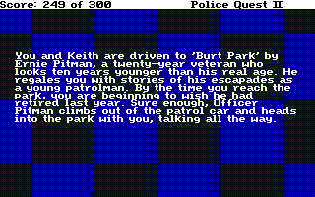 You and Keith are driven to 'Burt Park' by Ernie Pitman, a twenty-year veteran who looks ten years younger than his real age. He regales you with stories of his escapades as a young patrolman. By the time you reach the park, you are beginning to wish he had retired last year. Sure enough, Officer Pitman climbs out of the patrol car and heads into the park with you, talking all the way.