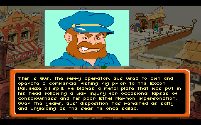 This is Gus, the ferry operator. Gus used to own and operate a commercial fishing rig prior to the Excon Valveeze oil spill. He blames a metal plate that was put in his head following a war injury for ocassional lapses of consciousness and his poor Ethel Mermon impersonation. Over the years, Gus' disposition has remained as salty and unyielding as the seas he once sailed.