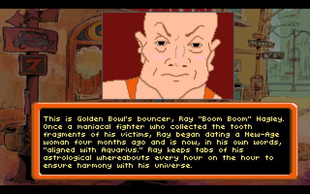"This is Golden Bowl's bouncer, Ray ""Boom Boom"" Hagley. Once a maniacal fighter who collected the tooth fragments of his victims, Ray began dating a New-Age woman four months ago and is now, in his own words, ""aligned with Aquarius."" Ray keeps tabs of his astrological whereabouts every hour on the hour to ensure harmony with his universe."