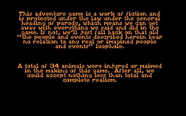 This adventure game is a work of fiction and is protected under the law under the general heading of parody, which means we can get away with everything we said and did in the game.