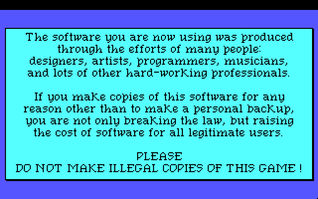 The software you are now using was produced through the efforts of many people: designers, artists, programmers, musicians, and lots of other hard-working professionals. If you make copies of this software for any reason other than to make a personal backup, you are not only breaking the law, but raising the cost of software for all legitimate users. Please do not make illegal copies of this game!