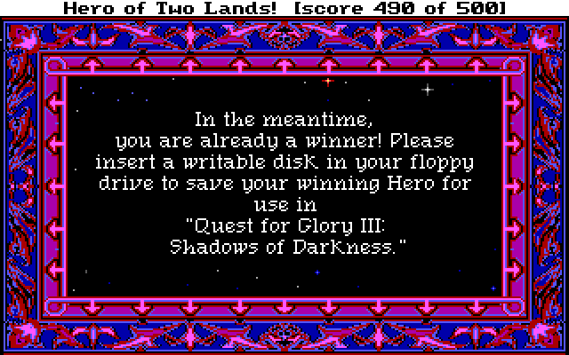 "In the meantime, you are already a winner! Please insert a writable disk in your floppy drive to save your winning Hero for use in ""Quest for Glory III: Shadows of Darkness."""